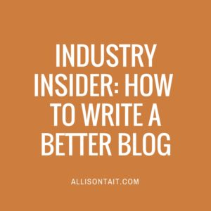 INDUSTRY INSIDER: HOW TO WRITE A BETTER BLOG
