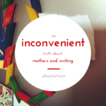 An inconvenient truth about mothers and writing