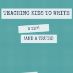 Teaching kids to write: three tips (and a truth)
