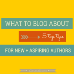 What to blog about: 5 top tips for new and aspiring authors
