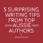 5 surprising writing tips from top Aussie authors