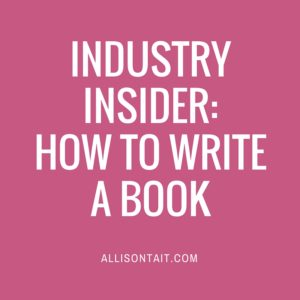 Industry Insider: How To Write A Book | allisontait.com