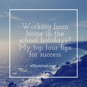MY TOP 4 TIPS FOR WORKING FROM HOME IN THE SCHOOL HOLIDAYS
