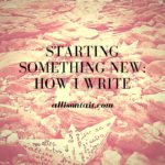 Working on something new: how I write