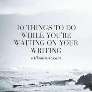 10 things to do while you're waiting on your writing