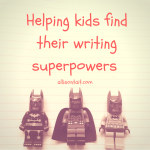 My 3 writing superpowers (and how to help kids find their own)