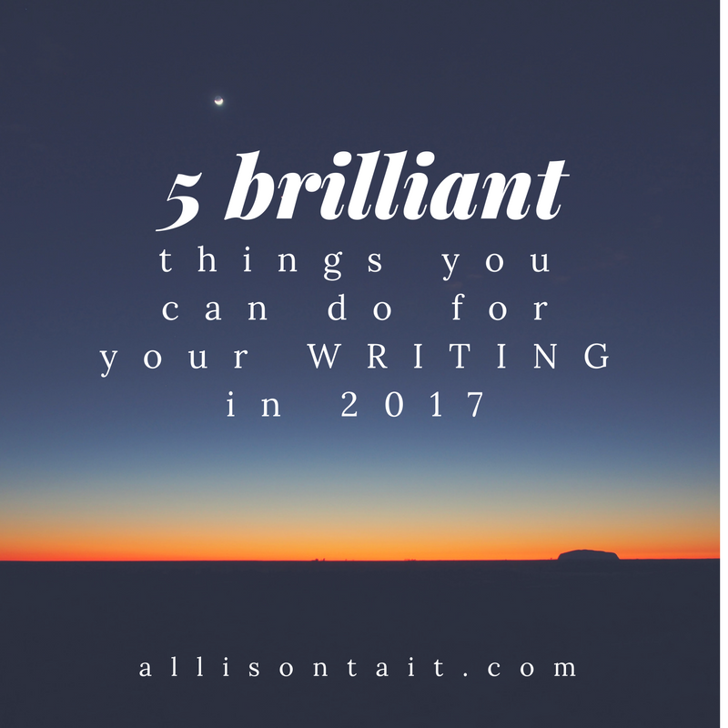 5 brilliant things you can do for your writing in 2017 | allisontait.com