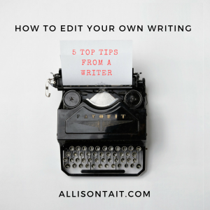 How to edit your own writing: top 5 tips from a writer on how to edit your first draft | allisontait.com