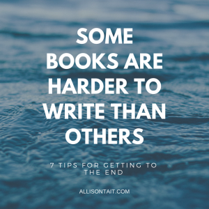 Some books are harder to write than others: 7 tips for getting to The End | allisontait.com