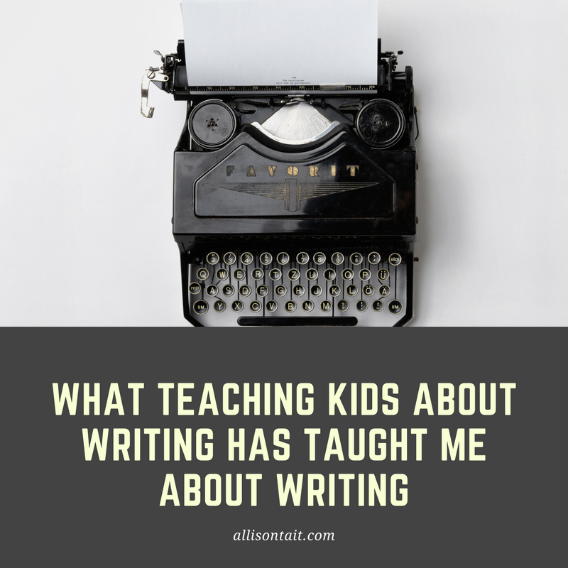 What teaching kids about writing has taught me about writing | allisontait.com