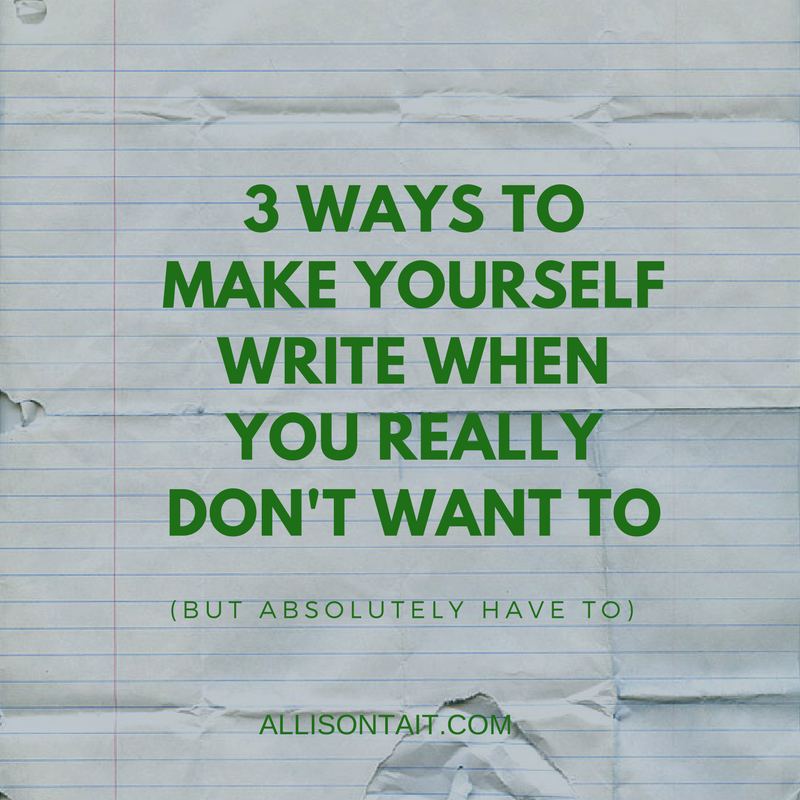 3 ways to make yourself write when you really don't want to