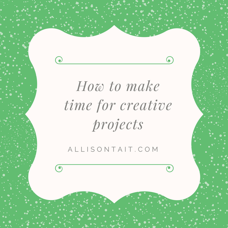 How to make time for creative projects in a busy life | allisontait.com