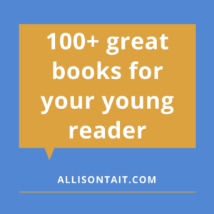 100+ great books for your young reader | allisontait.com