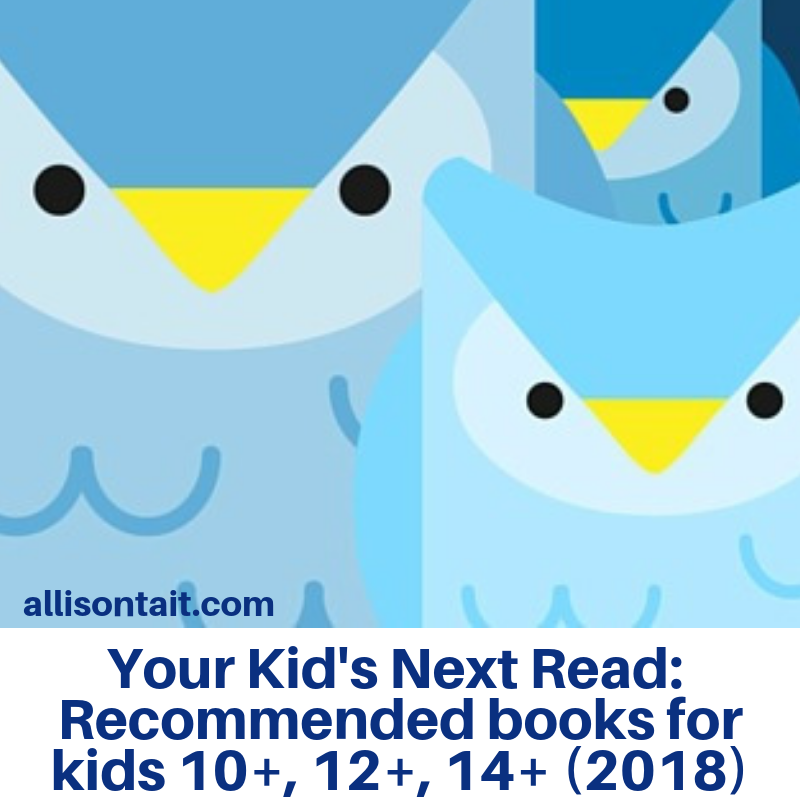Your Kid's Next Read: Recommended reading lists for kids 10+, 12+, 14+ (2018 edition) | allisontait.com