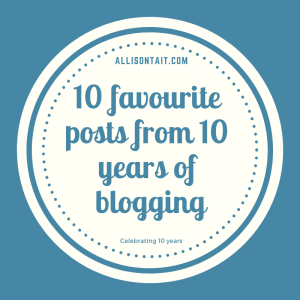 Celebrating 10 years of blogging: 10 favourite posts | allisontait.com