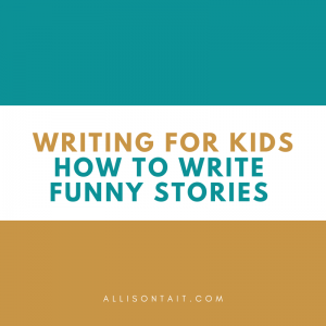 Writing tips for kids: How to write funny stories | allisontait.com