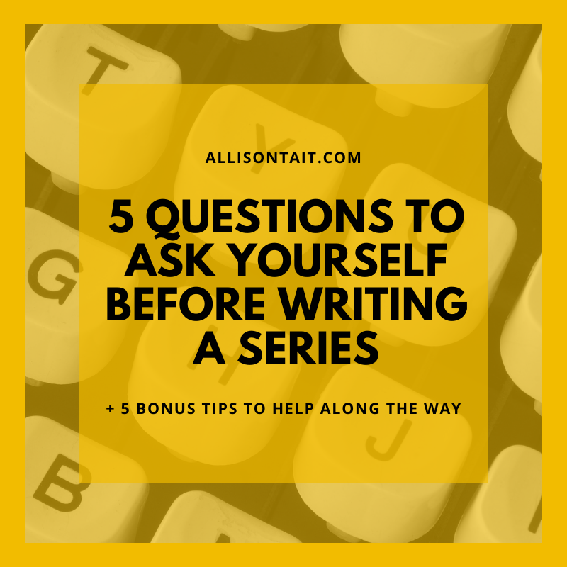5 questions to ask yourself before writing a series | allisontait.com